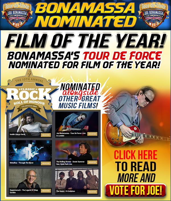 Bonamassa Nominated for Film Of The Year. Joe Bonamassa Tour De Force is nominated to Film of the Year by Classic Rock Roll of Honour along with these other great films: Inside Llewyn Davin, Metallica - Through The Never, The Rolling Stones - Sweet Summer Sun, Hyde Park Live, Supermensch - The Legend Of Shep Gordon, The Doors - R-Evolution. Click here to read more and vote for Joe!