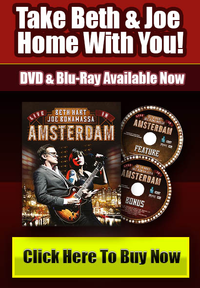 Take Beth & Joe home with you! Beth Hart & Joe Bonamassa Amsterdam available now on DVD, Blu-Ray and CD. Click Here To Get Your Now!